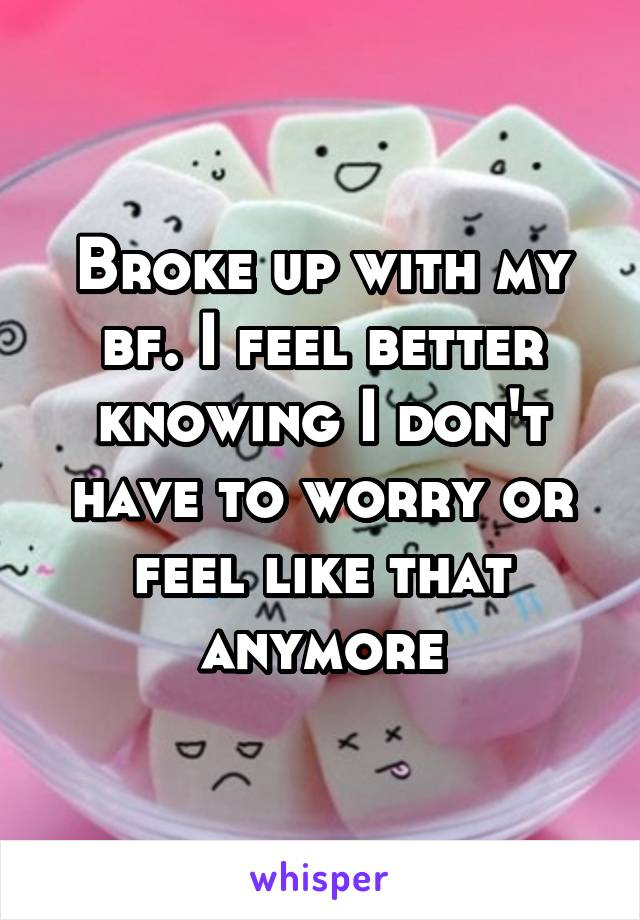Broke up with my bf. I feel better knowing I don't have to worry or feel like that anymore