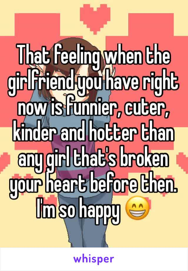 That feeling when the girlfriend you have right now is funnier, cuter, kinder and hotter than any girl that's broken your heart before then.  I'm so happy 😁