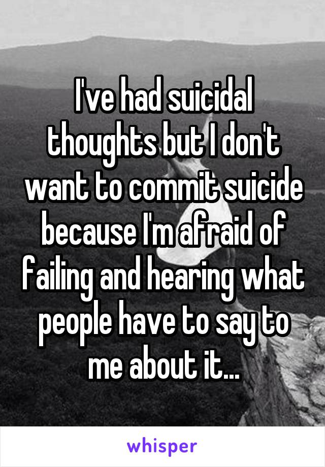 I've had suicidal thoughts but I don't want to commit suicide because I'm afraid of failing and hearing what people have to say to me about it...