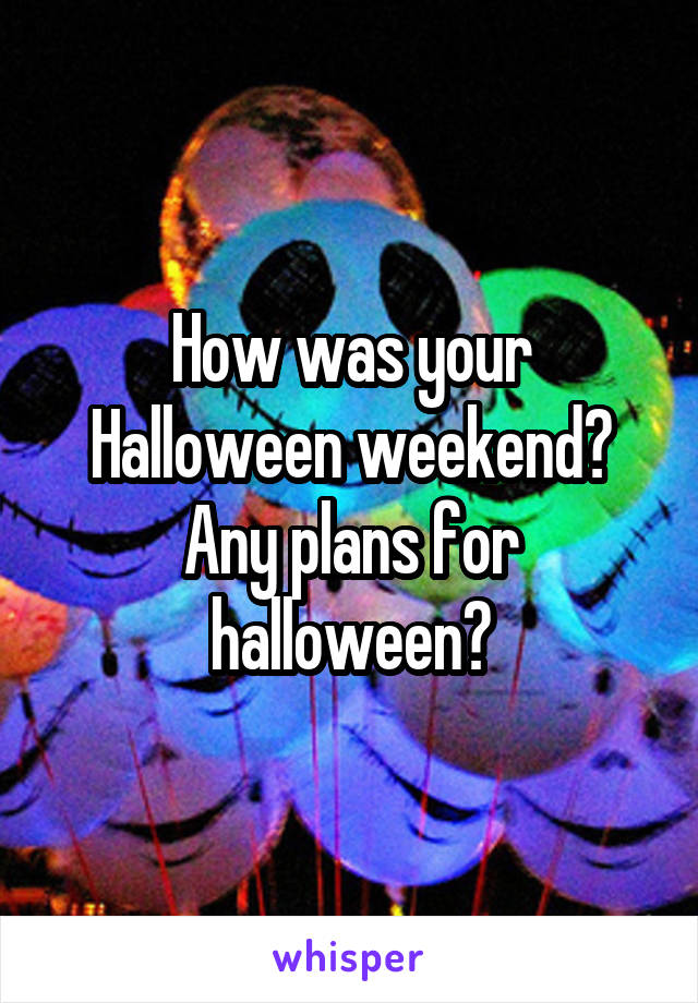How was your Halloween weekend? Any plans for halloween?