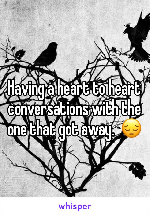 Having a heart to heart conversations with the one that got away.  😔