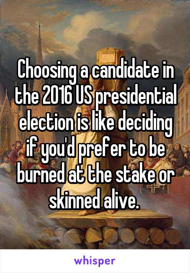 Choosing a candidate in the 2016 US presidential election is like deciding if you'd prefer to be burned at the stake or skinned alive.