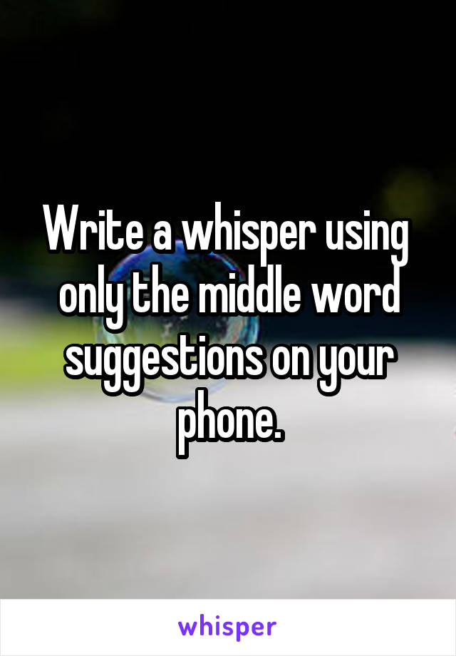 Write a whisper using  only the middle word suggestions on your phone.