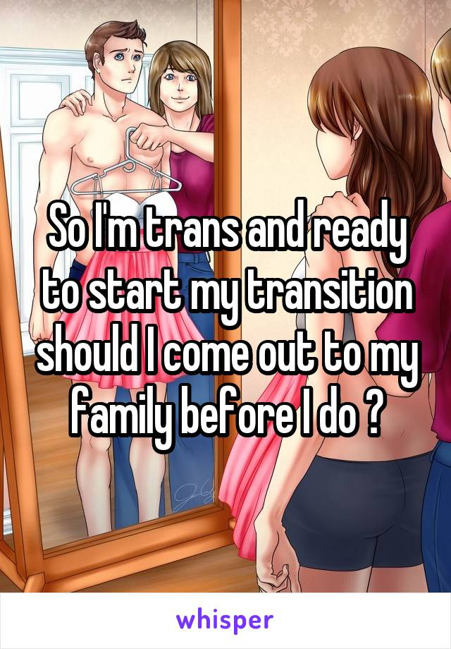 So I'm trans and ready to start my transition should I come out to my family before I do ?