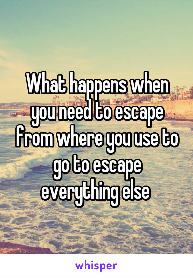What happens when you need to escape from where you use to go to escape everything else