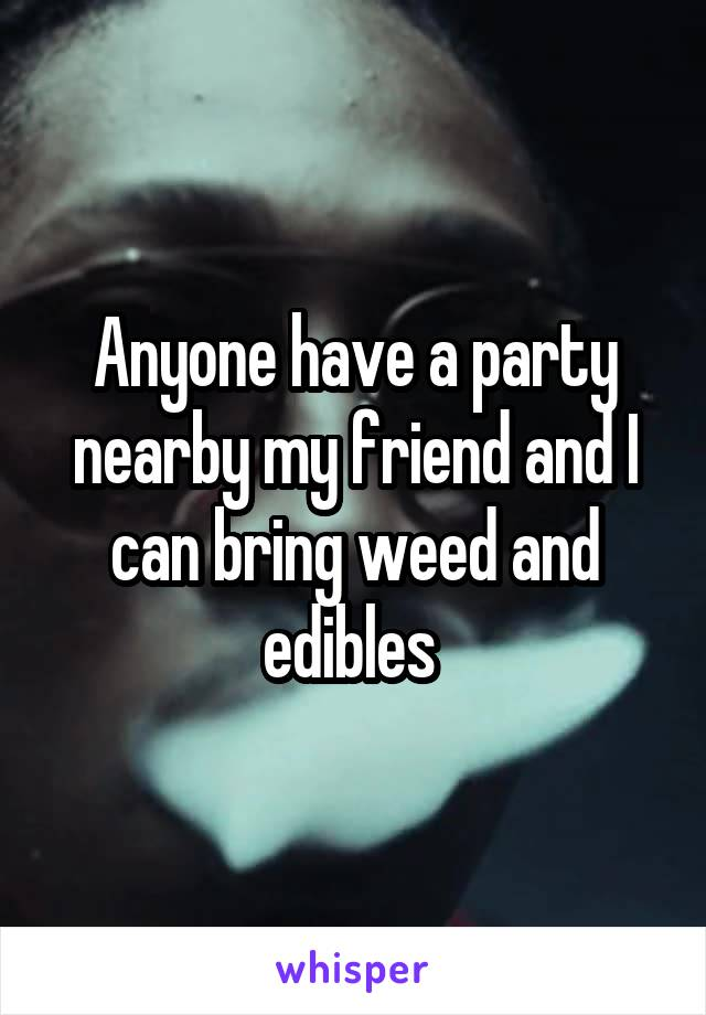 Anyone have a party nearby my friend and I can bring weed and edibles