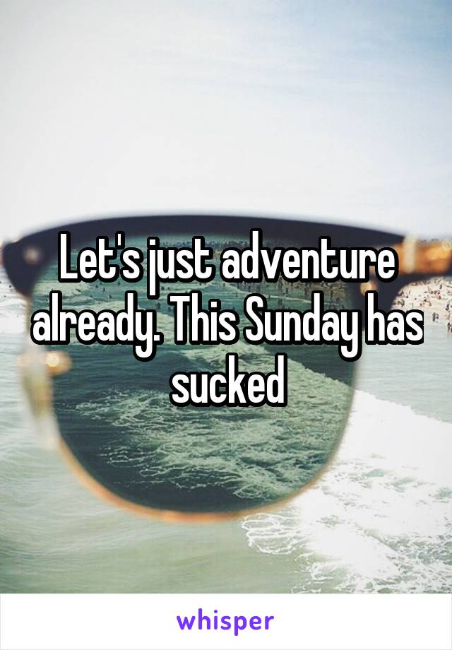 Let's just adventure already. This Sunday has sucked