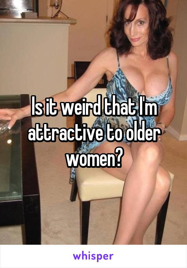 Is it weird that I'm attractive to older women?