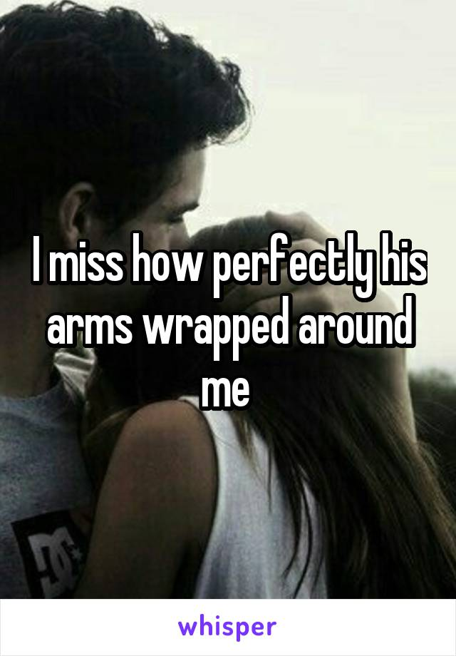 I miss how perfectly his arms wrapped around me