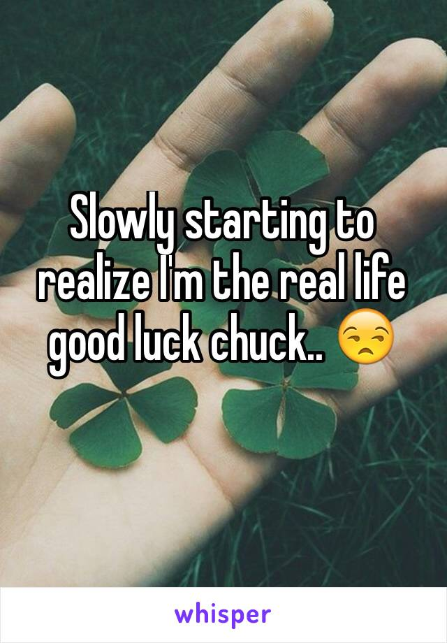 Slowly starting to realize I'm the real life good luck chuck.. 😒