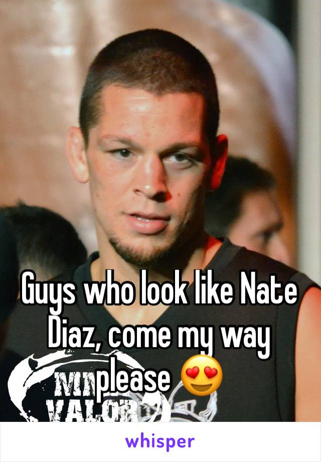 Guys who look like Nate Diaz, come my way please 😍