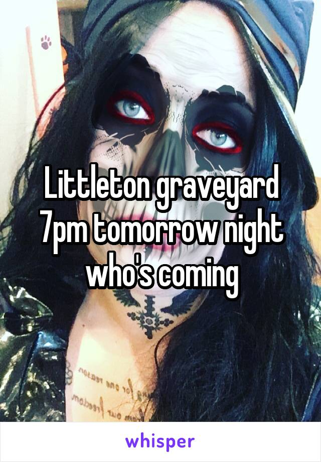 Littleton graveyard 7pm tomorrow night who's coming