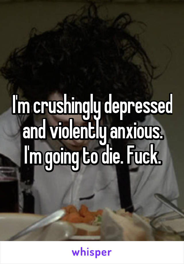I'm crushingly depressed and violently anxious. I'm going to die. Fuck.