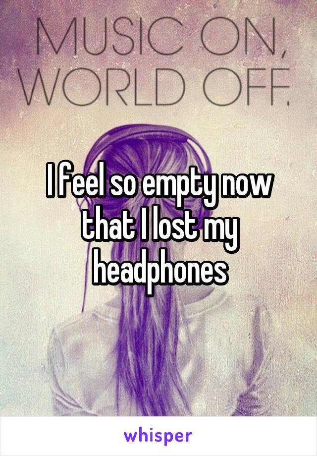I feel so empty now that I lost my headphones