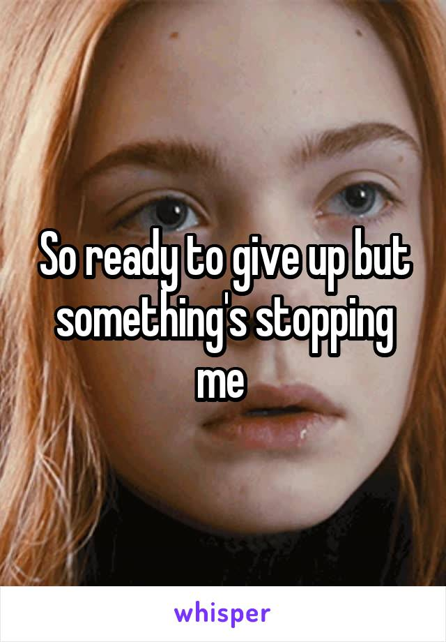 So ready to give up but something's stopping me