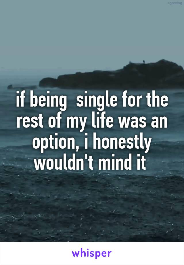 if being  single for the rest of my life was an option, i honestly wouldn't mind it