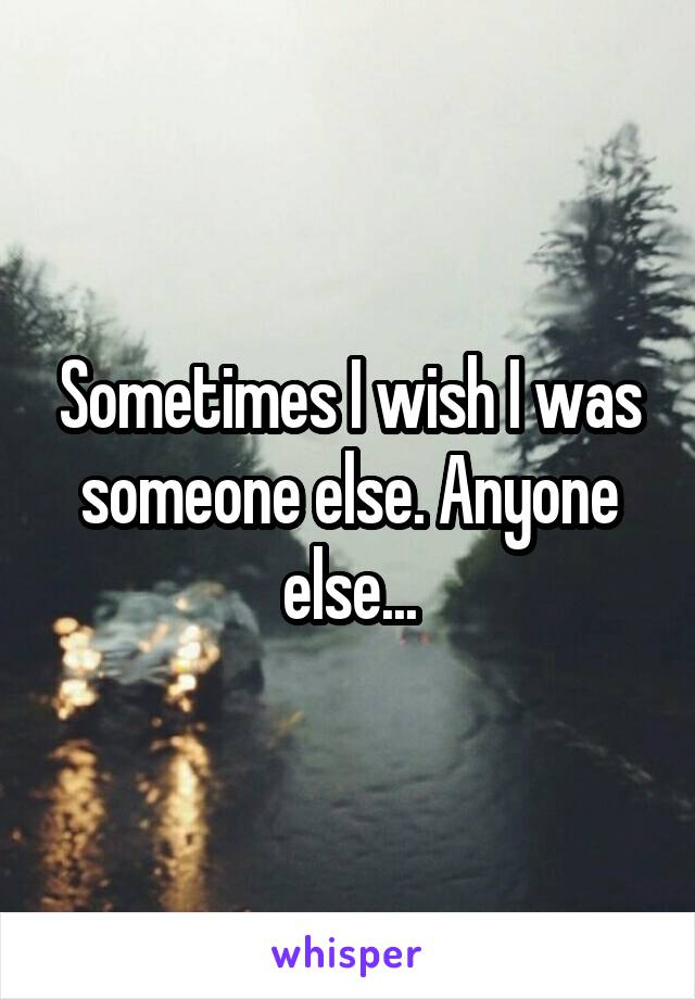 Sometimes I wish I was someone else. Anyone else...
