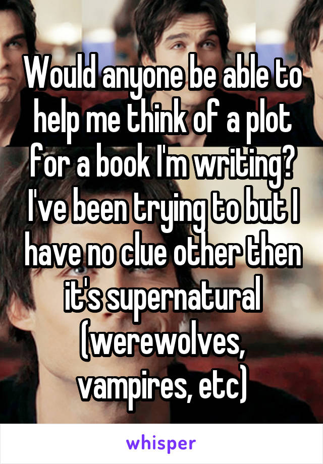 Would anyone be able to help me think of a plot for a book I'm writing? I've been trying to but I have no clue other then it's supernatural (werewolves, vampires, etc)