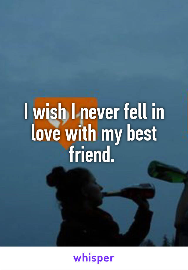 I wish I never fell in love with my best friend.