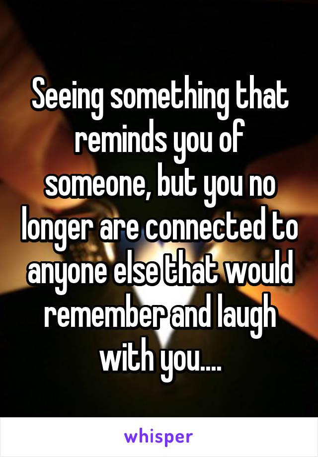 Seeing something that reminds you of someone, but you no longer are connected to anyone else that would remember and laugh with you....