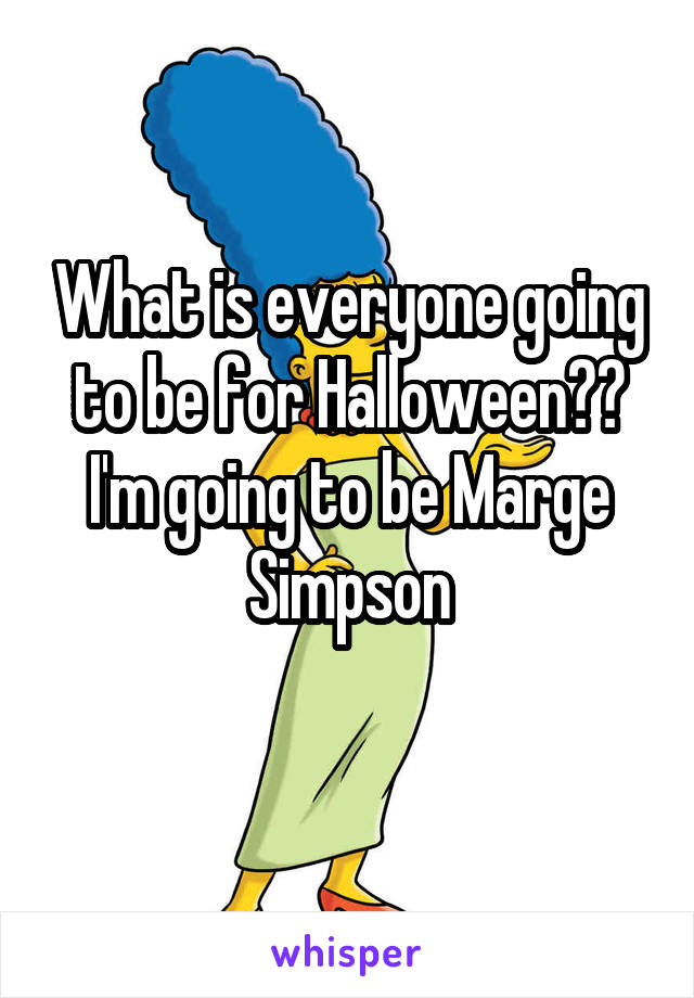 What is everyone going to be for Halloween?? I'm going to be Marge Simpson