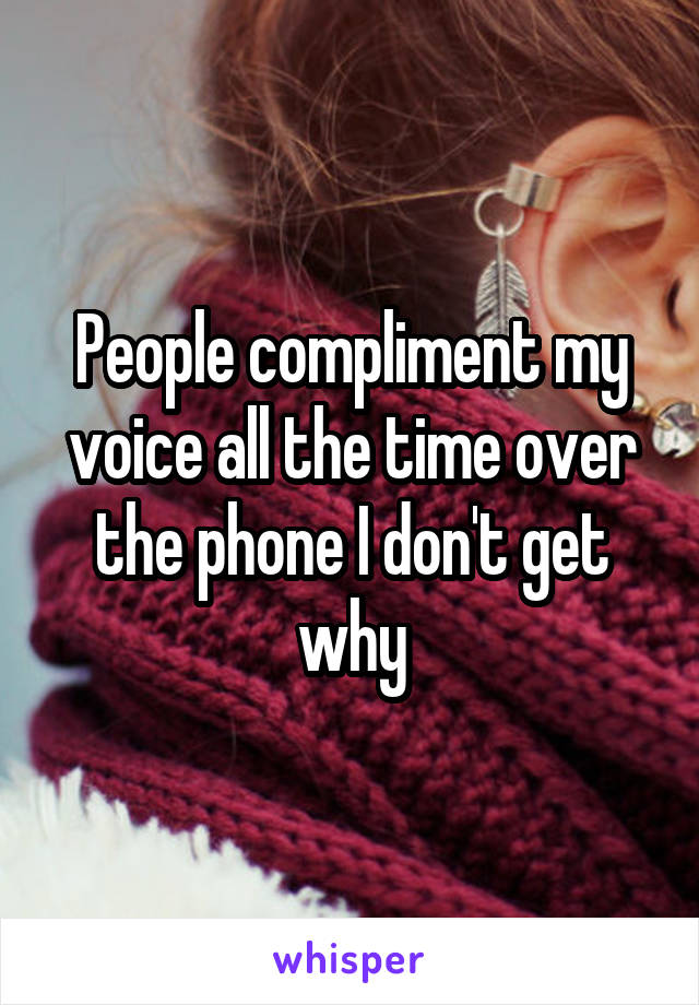 People compliment my voice all the time over the phone I don't get why