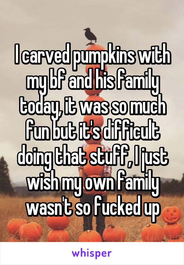 I carved pumpkins with my bf and his family today, it was so much fun but it's difficult doing that stuff, I just wish my own family wasn't so fucked up