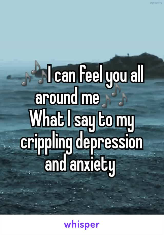 🎶I can feel you all around me🎶 What I say to my crippling depression and anxiety