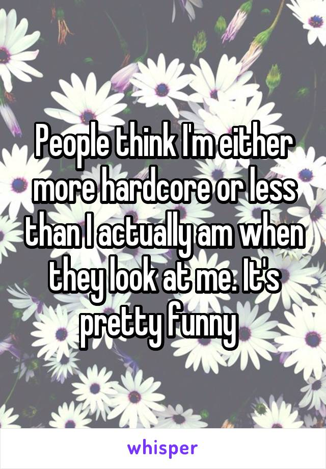 People think I'm either more hardcore or less than I actually am when they look at me. It's pretty funny