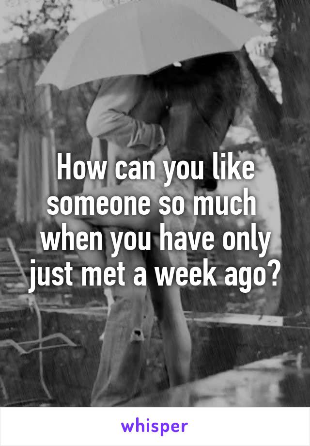 How can you like someone so much  when you have only just met a week ago?