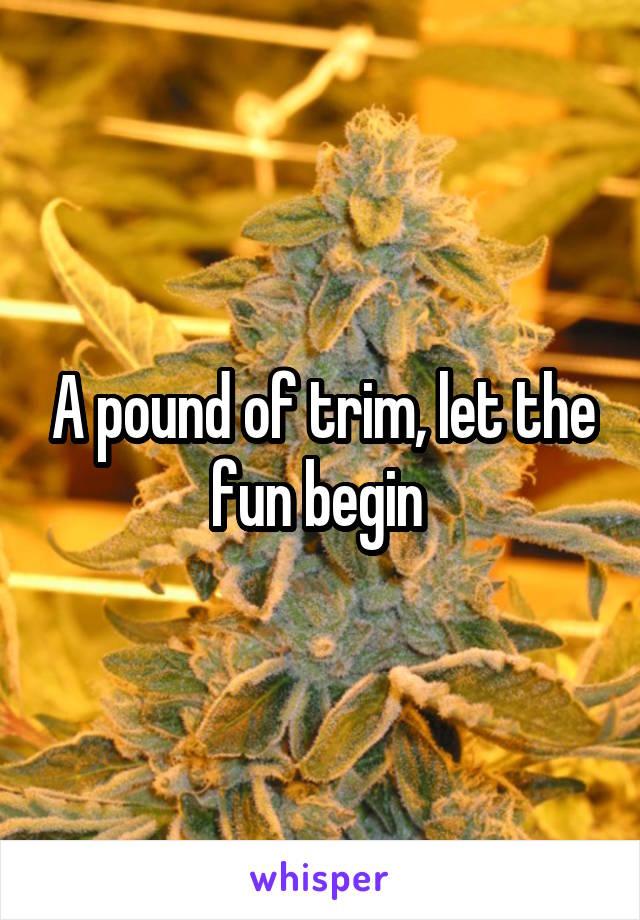 A pound of trim, let the fun begin