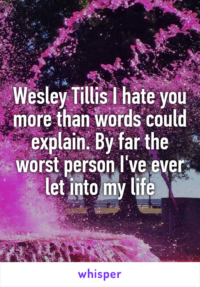 Wesley Tillis I hate you more than words could explain. By far the worst person I've ever let into my life