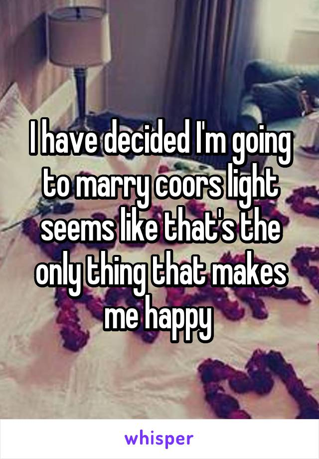 I have decided I'm going to marry coors light seems like that's the only thing that makes me happy