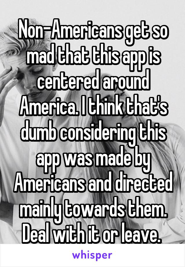 Non-Americans get so mad that this app is centered around America. I think that's dumb considering this app was made by Americans and directed mainly towards them. Deal with it or leave.