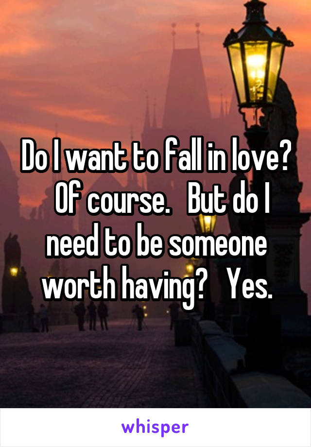 Do I want to fall in love?   Of course.   But do I need to be someone worth having?   Yes.