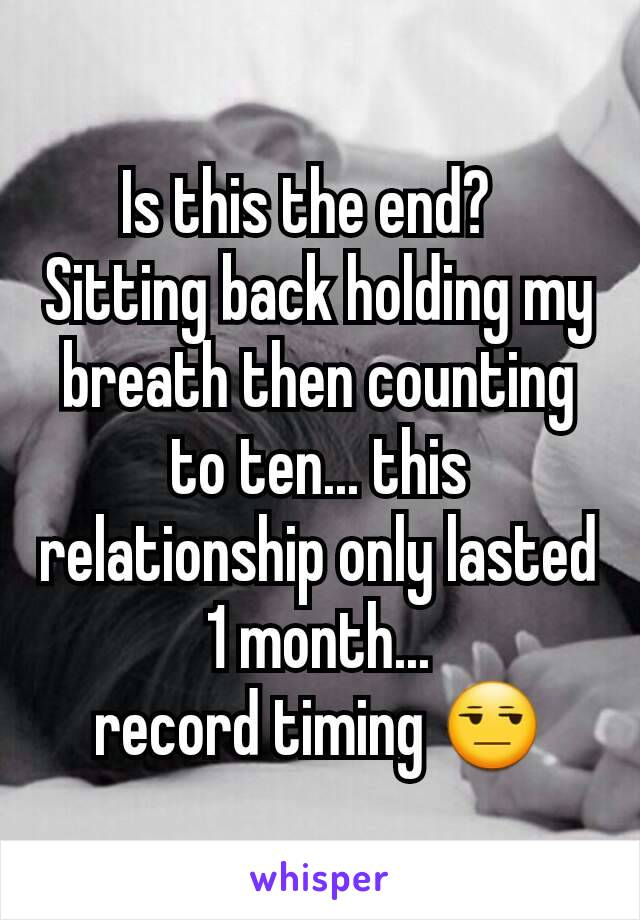 Is this the end?   Sitting back holding my breath then counting to ten... this relationship only lasted 1 month... record timing 😒