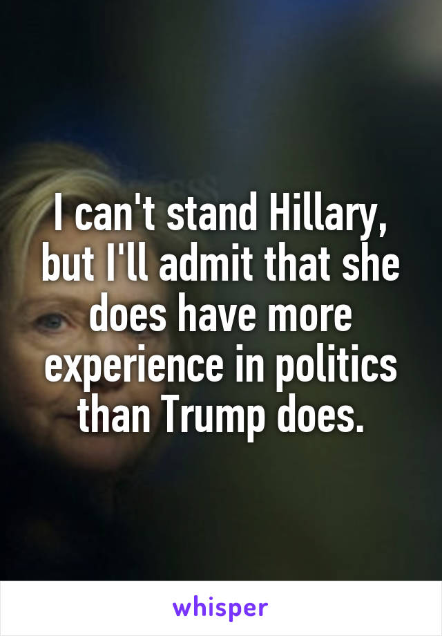 I can't stand Hillary, but I'll admit that she does have more experience in politics than Trump does.