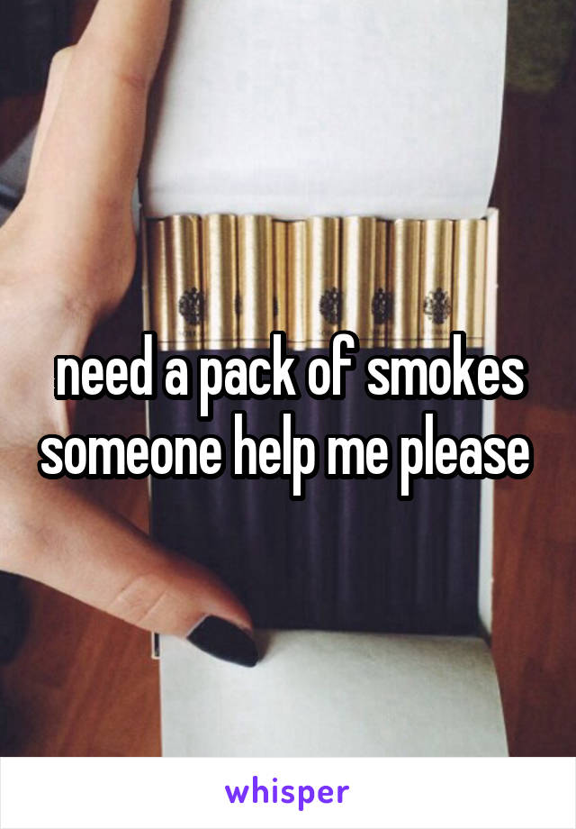 need a pack of smokes someone help me please