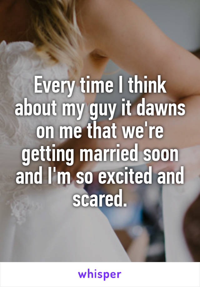Every time I think about my guy it dawns on me that we're getting married soon and I'm so excited and scared.