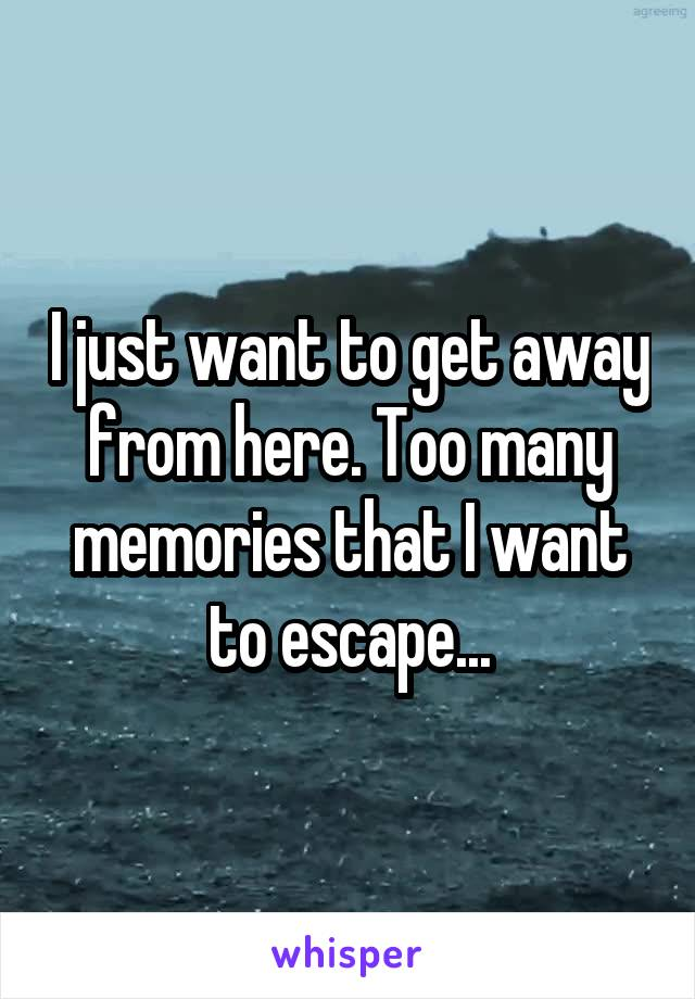 I just want to get away from here. Too many memories that I want to escape...