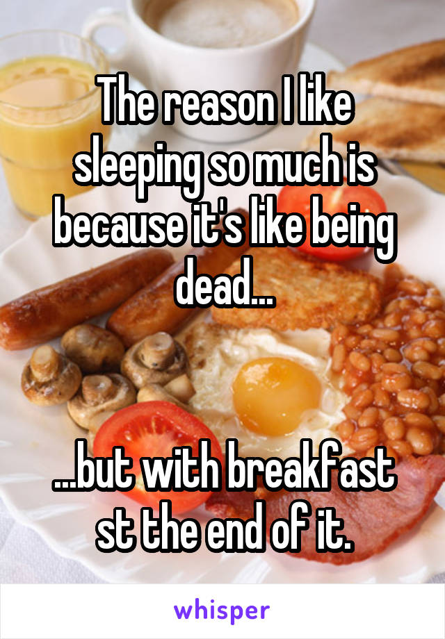 The reason I like sleeping so much is because it's like being dead...   ...but with breakfast st the end of it.