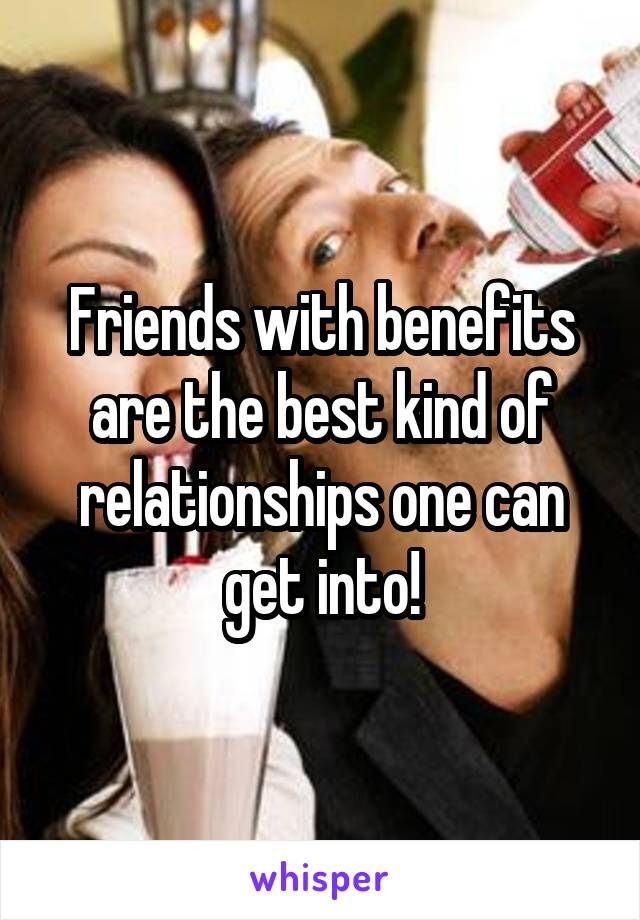 Friends with benefits are the best kind of relationships one can get into!