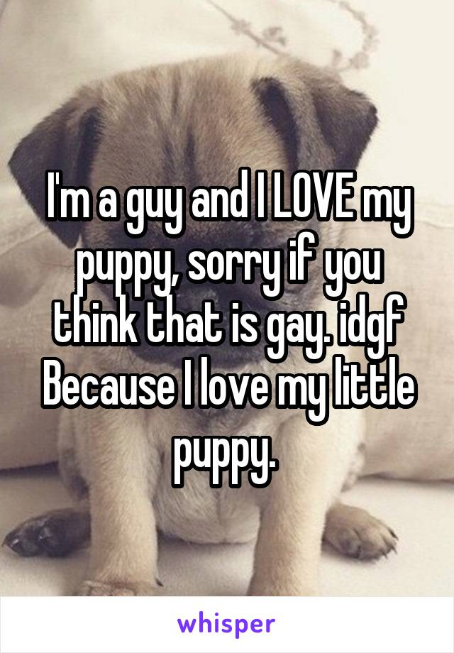 I'm a guy and I LOVE my puppy, sorry if you think that is gay. idgf Because I love my little puppy.