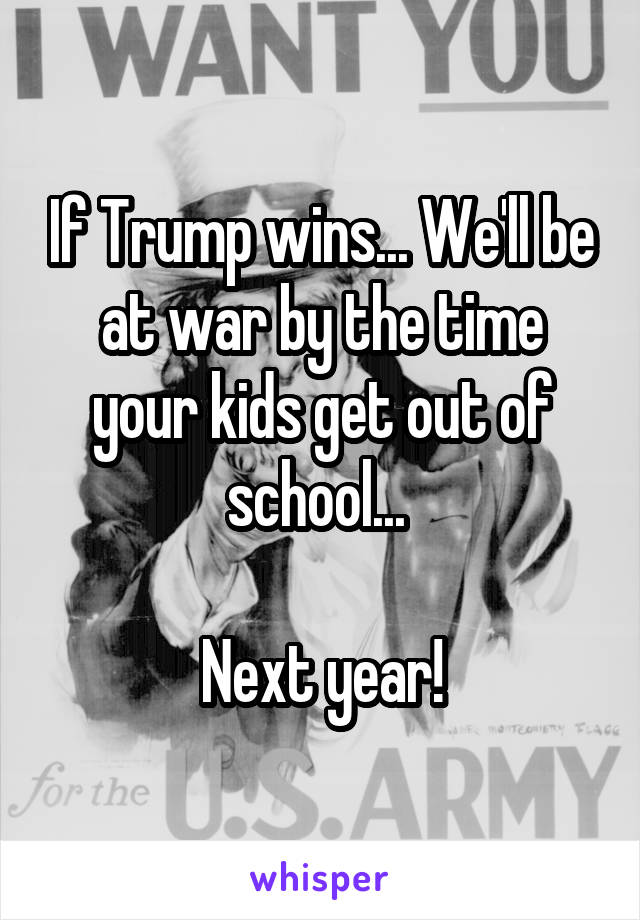 If Trump wins... We'll be at war by the time your kids get out of school...   Next year!