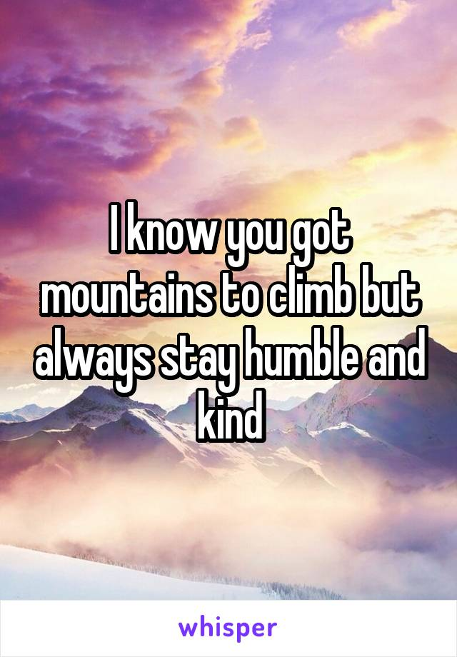 I know you got mountains to climb but always stay humble and kind
