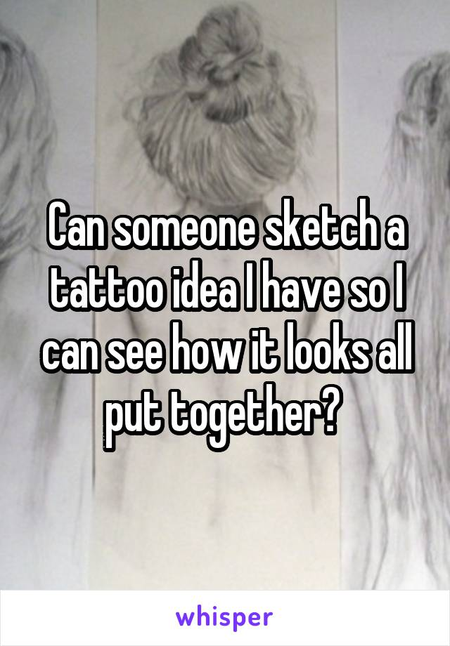 Can someone sketch a tattoo idea I have so I can see how it looks all put together?