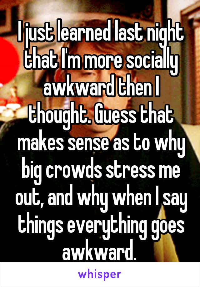 I just learned last night that I'm more socially awkward then I thought. Guess that makes sense as to why big crowds stress me out, and why when I say things everything goes awkward.