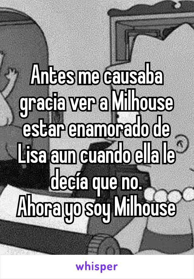 Antes me causaba gracia ver a Milhouse estar enamorado de Lisa aun cuando ella le decía que no. Ahora yo soy Milhouse