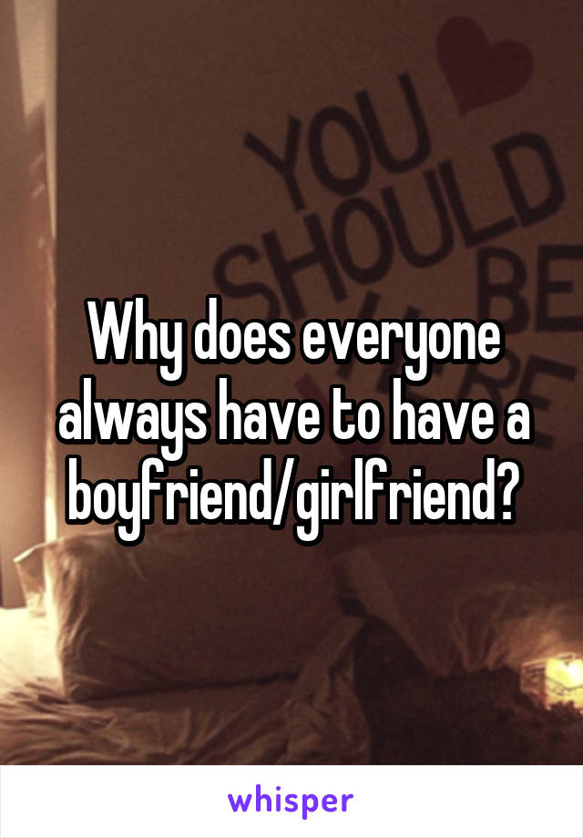 Why does everyone always have to have a boyfriend/girlfriend?