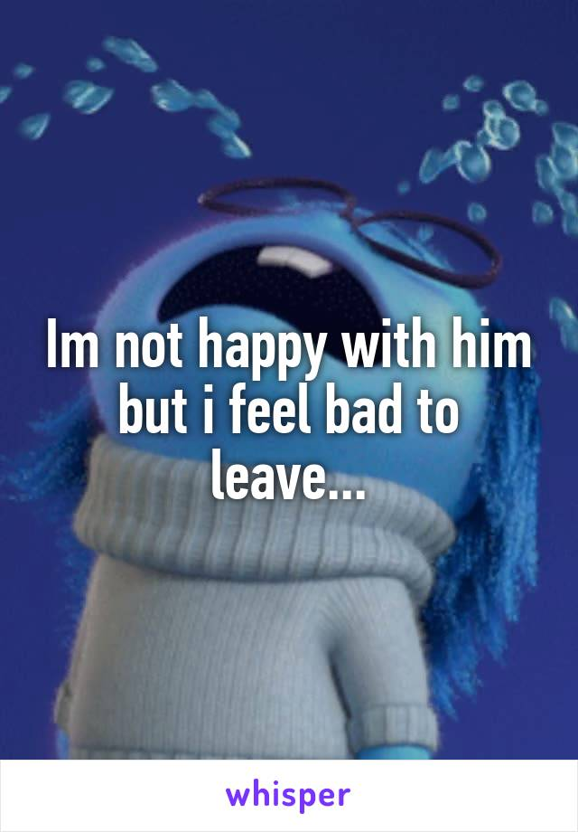 Im not happy with him but i feel bad to leave...